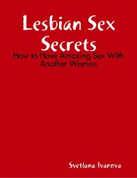 Cover Lesbian Sex Secrets: How to Have Amazing Sex With Another Woman