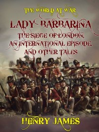 Cover Lady Barbarina, The Siege of London, An International Episode, and Other Tales