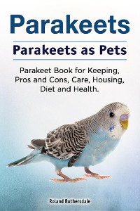 Cover Parakeets. Parakeets as Pets. Parakeet Book for Keeping, Pros and Cons, Care, Housing, Diet and Health.