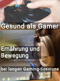 Cover Gesund als Gamer - Ernährung und Bewegung bei langen Gaming-Sessions