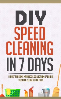Cover DIY Speed Cleaning In 7 Days:A Busy Person's Handbook Collection Of Guides To Speed Clean Super FAST!