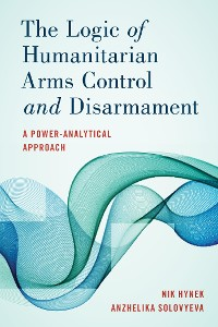 Cover The Logic of Humanitarian Arms Control and Disarmament