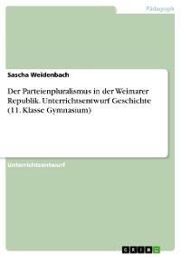 Cover Der Parteienpluralismus in der Weimarer Republik. Unterrichtsentwurf Geschichte (11. Klasse Gymnasium)