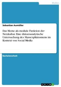 Cover Das Meme als mediale Funktion der Netzkultur. Eine diskursanalytische Untersuchung des Massenphänomens im Kontext von Social Media