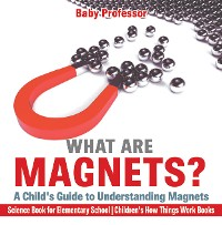 Cover What are Magnets? A Child's Guide to Understanding Magnets - Science Book for Elementary School | Children's How Things Work Books