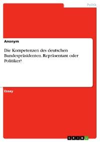 Cover Die Kompetenzen des deutschen Bundespräsidenten. Repräsentant oder Politiker?