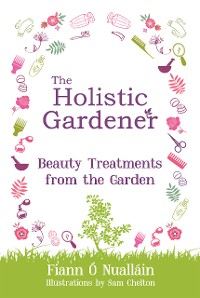 Cover The Holistic Gardener: Beauty Treatments from the Garden