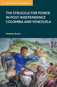 Cover The Struggle for Power in Post-Independence Colombia and Venezuela