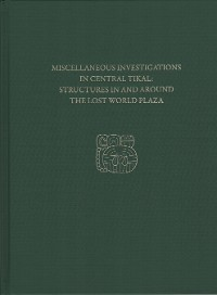 Cover Miscellaneous Investigations in Central Tikal--Structures in and Around the Lost World Plaza
