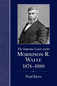 Cover The Supreme Court under Morrison R. Waite, 1874-1888