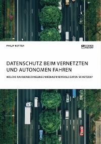 Cover Datenschutz beim vernetzten und autonomen Fahren. Welche Rahmenbedingungen können sensible Daten schützen?