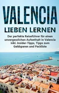 Cover Valencia lieben lernen: Der perfekte Reiseführer für einen unvergesslichen Aufenthalt in Valencia inkl. Insider-Tipps, Tipps zum Geldsparen und Packliste