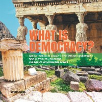 Cover What is Democracy? | Ancient Greece's Legacy | Systems of Government | Social Studies 5th Grade | Children's Government Books