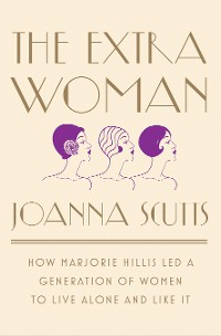 Cover The Extra Woman: How Marjorie Hillis Led a Generation of Women to Live Alone and Like It