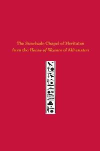 Cover The Sunshade Chapel of Meritaten from the House-of-Waenre of Akhenaten