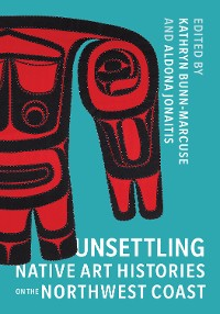 Cover Unsettling Native Art Histories on the Northwest Coast