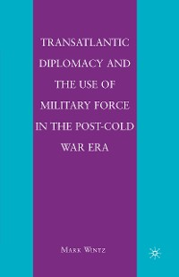 Cover Transatlantic Diplomacy and the Use of Military Force in the Post-Cold War Era
