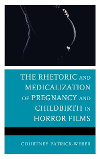Cover The Rhetoric and Medicalization of Pregnancy and Childbirth in Horror Films