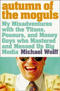 Cover Autumn of the Moguls: My Misadventures with the Titans, Poseurs, and Money Guys who Mastered and Messed Up Big Media