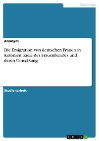 Cover Die Emigration von deutschen Frauen in Kolonien. Ziele des Frauenbundes und deren Umsetzung