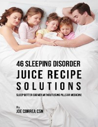 Cover 46 Sleeping Disorder Juice Recipe Solutions: Sleep Better Sooner Without Using Pills or Medicine