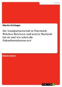 Cover Die Sozialpartnerschaft in Österreich. Welchen Mehrwert und welche Nachteile hat sie und wie sehen die Zukunftstendenzen aus?