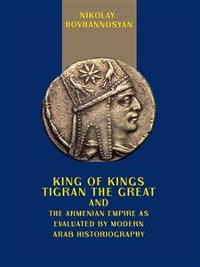 Cover King of Kings Tigran the Great and the Armenian Empire as Valuated by Modern Arab Historiography
