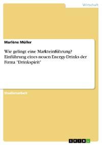 """Cover Wie gelingt eine Markteinführung? Einführung eines neuen Energy-Drinks der Firma """"Drinkspirit"""""""