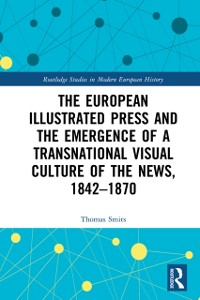 Cover European Illustrated Press and the Emergence of a Transnational Visual Culture of the News, 1842-1870