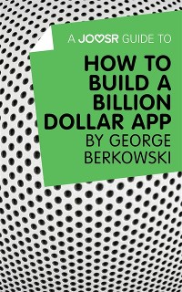 Cover Joosr Guide to... How to Build a Billion Dollar App by George Berkowski