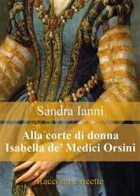 Cover Alla corte di Isabella de' Medici Orsini. Racconti e ricette.