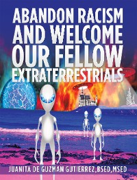 Cover Abandon Racism and Welcome Our Fellow Extraterrestrials