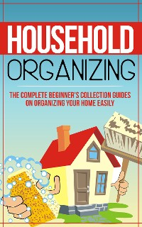 Cover Household Organizing:The Complete Beginner's Collection Guides On Organizing Your Home Easily