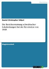 Cover Die Berichterstattung schwäbischer Lokalzeitungen bei der Revolution von 1848