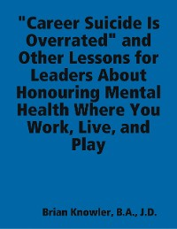 """Cover """"Career Suicide Is Overrated"""" and Other Lessons for Leaders About Honouring Mental Health Where You Work, Live, and Play"""