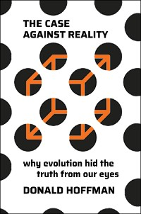 Cover The Case Against Reality: Why Evolution Hid the Truth from Our Eyes