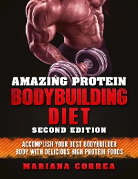 Cover Amazing Protein Bodybuilding Diet Second Edition - Accomplish Your Best Bodybuilder Body With Delicious High Protein Foods