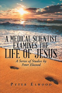 Cover A Medical Scientist Examines the Life of Jesus