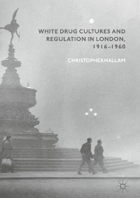 Cover White Drug Cultures and Regulation in London, 1916–1960
