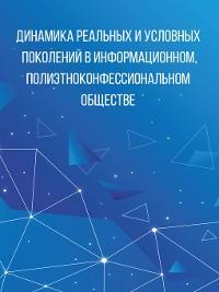 Cover Динамика реальных и условных поколений в информационном, полиэтноконфессиональном обществе