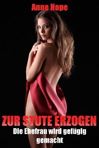Cover Zur Stute erzogen - Die Ehefrau wird gefügig gemacht