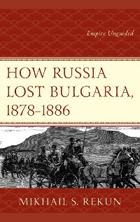 Cover How Russia Lost Bulgaria, 1878–1886