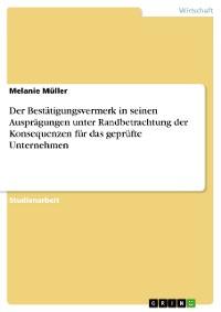 Cover Der Bestätigungsvermerk in seinen Ausprägungen unter Randbetrachtung der Konsequenzen für das geprüfte Unternehmen