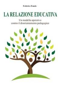 Cover La relazione educativa. Un modello operativo contro il disorientamento pedagogico