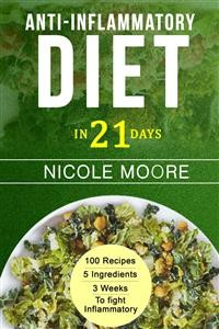 Cover Anti-Inflammatory Diet in 21: 100 Recipes, 5 ingredients and 3 weeks to eliminate Inflammation