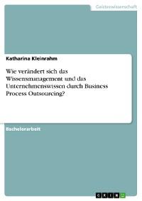 Cover Wie verändert sich das Wissensmanagement und das Unternehmenswissen durch Business Process Outsourcing?