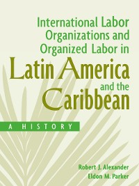 Cover International Labor Organizations and Organized Labor in Latin America and the Caribbean