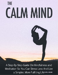 Cover The Calm Mind - A Step-By-Step Guide on Mindfulness and Meditation So You Can Stress and Live A Simpler, More Fulfilling Life
