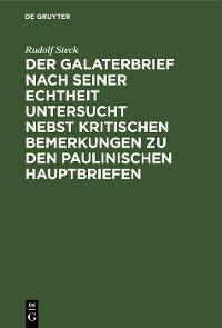 Cover Der Galaterbrief nach seiner Echtheit untersucht nebst kritischen Bemerkungen zu den paulinischen Hauptbriefen