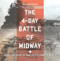 Cover The 4-Day Battle of Midway - History Book for 12 Year Old | Children's History